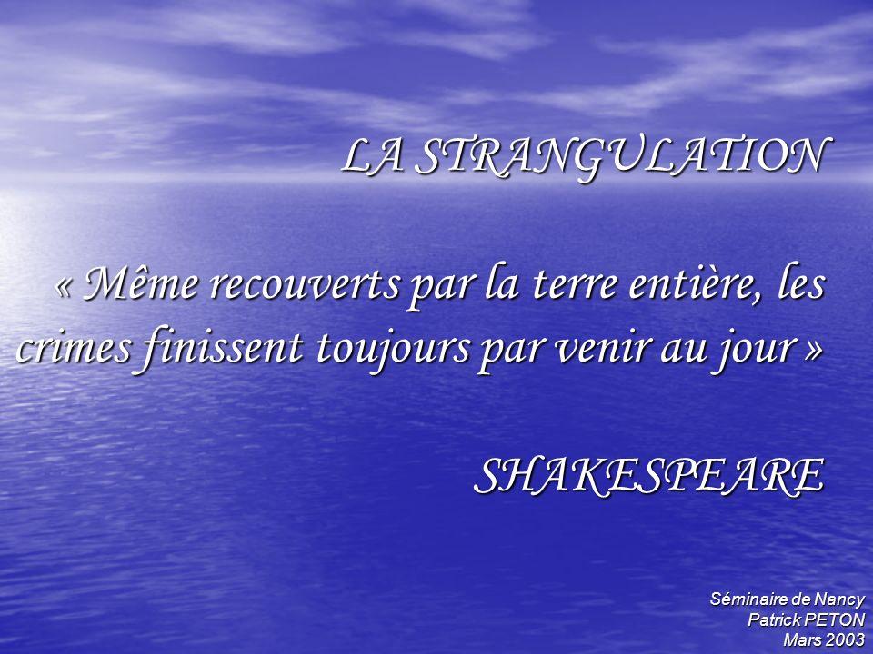 LA STRANGULATION « Même recouverts par la terre entière, les crimes finissent toujours par venir au jour » SHAKESPEARE