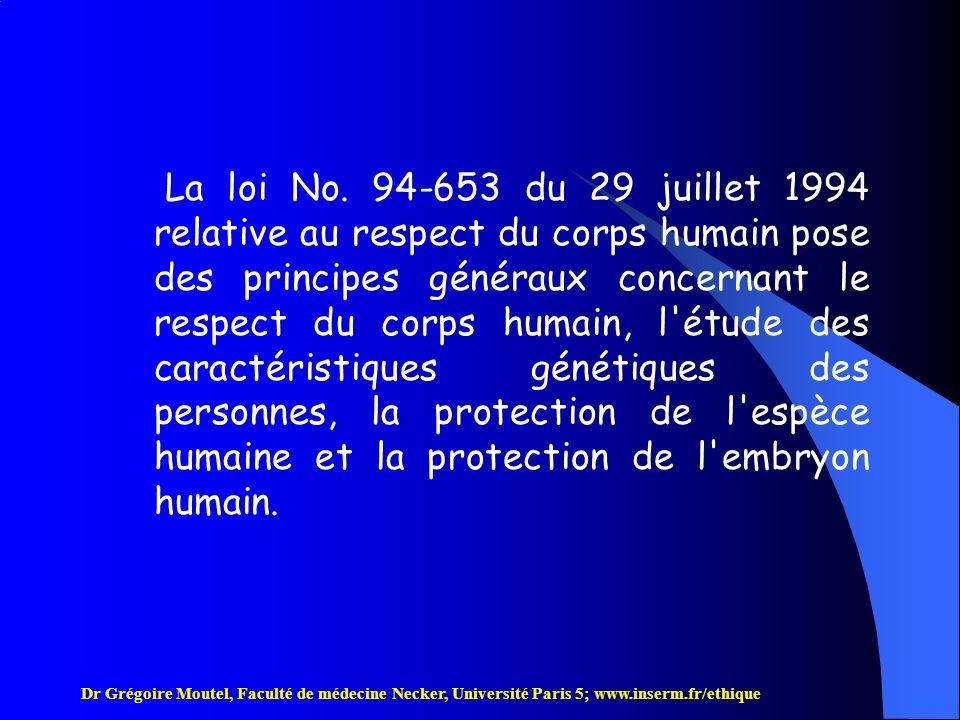 La loi No. 94-653 du 29 juillet 1994 relative au respect du corps humain pose des principes généraux concernant le respect du corps humain, l étude des caractéristiques génétiques des personnes, la protection de l espèce humaine et la protection de l embryon humain.