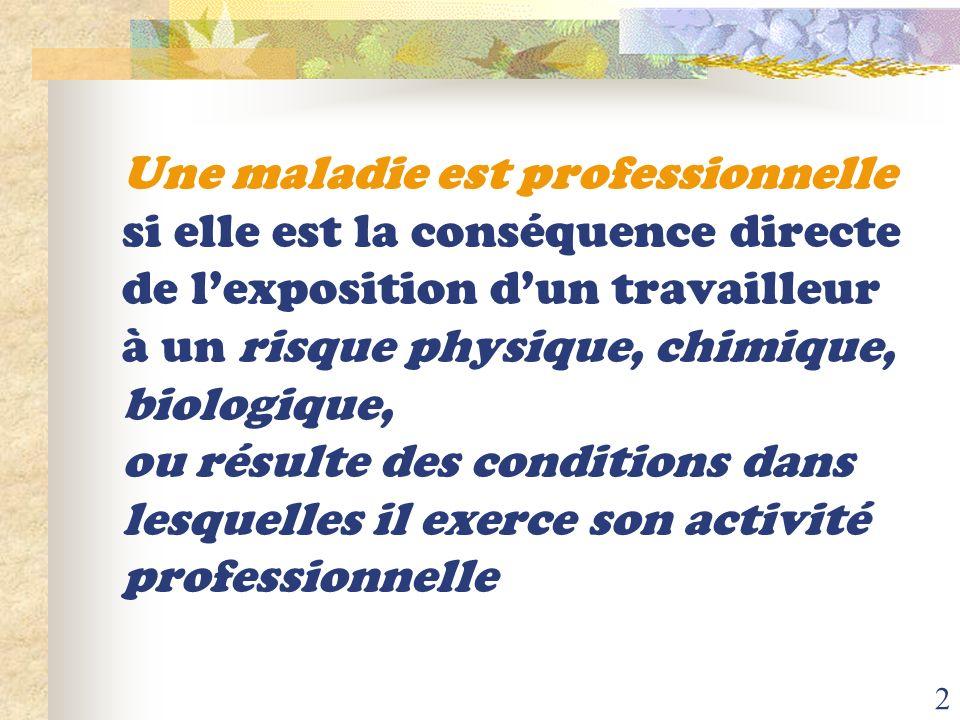Une maladie est professionnelle si elle est la conséquence directe de l'exposition d'un travailleur à un risque physique, chimique, biologique, ou résulte des conditions dans lesquelles il exerce son activité professionnelle