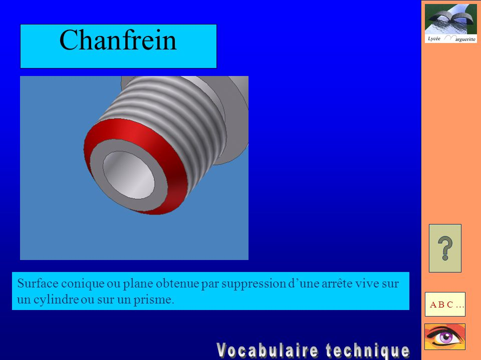 Chanfrein Surface conique ou plane obtenue par suppression d'une arrête vive sur un cylindre ou sur un prisme.