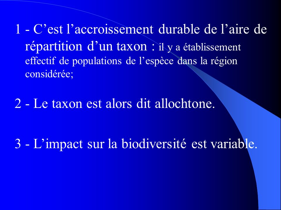 1 - C'est l'accroissement durable de l'aire de répartition d'un taxon : il y a établissement effectif de populations de l'espèce dans la région considérée;