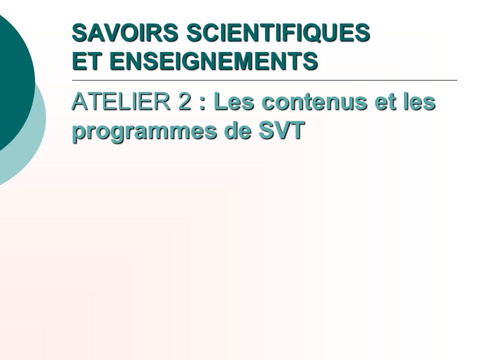 SAVOIRS SCIENTIFIQUES ET ENSEIGNEMENTS ATELIER 2 : Les contenus et les programmes de SVT