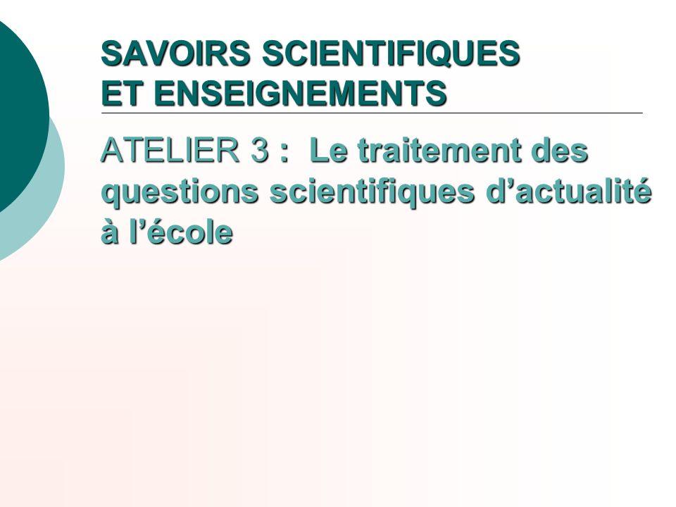 SAVOIRS SCIENTIFIQUES ET ENSEIGNEMENTS ATELIER 3 : Le traitement des questions scientifiques d'actualité à l'école