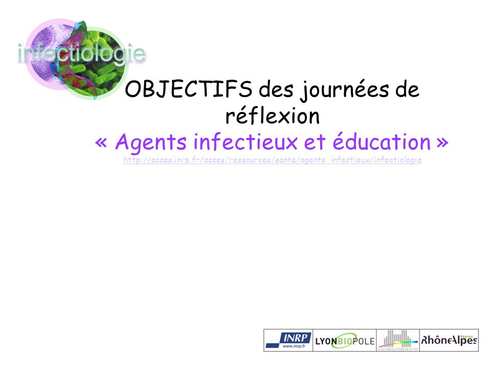 OBJECTIFS des journées de réflexion « Agents infectieux et éducation » http://acces.inrp.fr/acces/ressources/sante/agents_infectieux/infectiologie