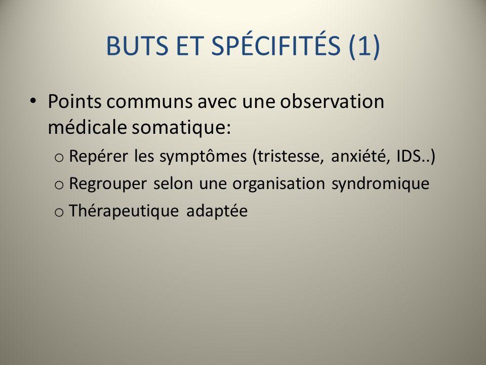 BUTS ET SPÉCIFITÉS (1) Points communs avec une observation médicale somatique: Repérer les symptômes (tristesse, anxiété, IDS..)