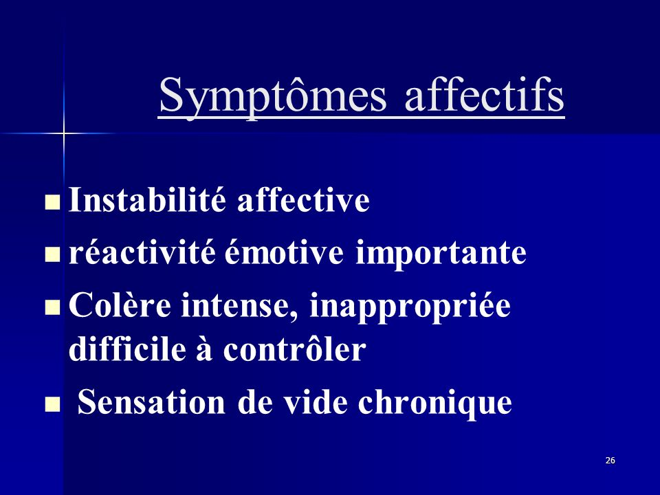 Symptômes affectifs Instabilité affective. réactivité émotive importante. Colère intense, inappropriée difficile à contrôler.