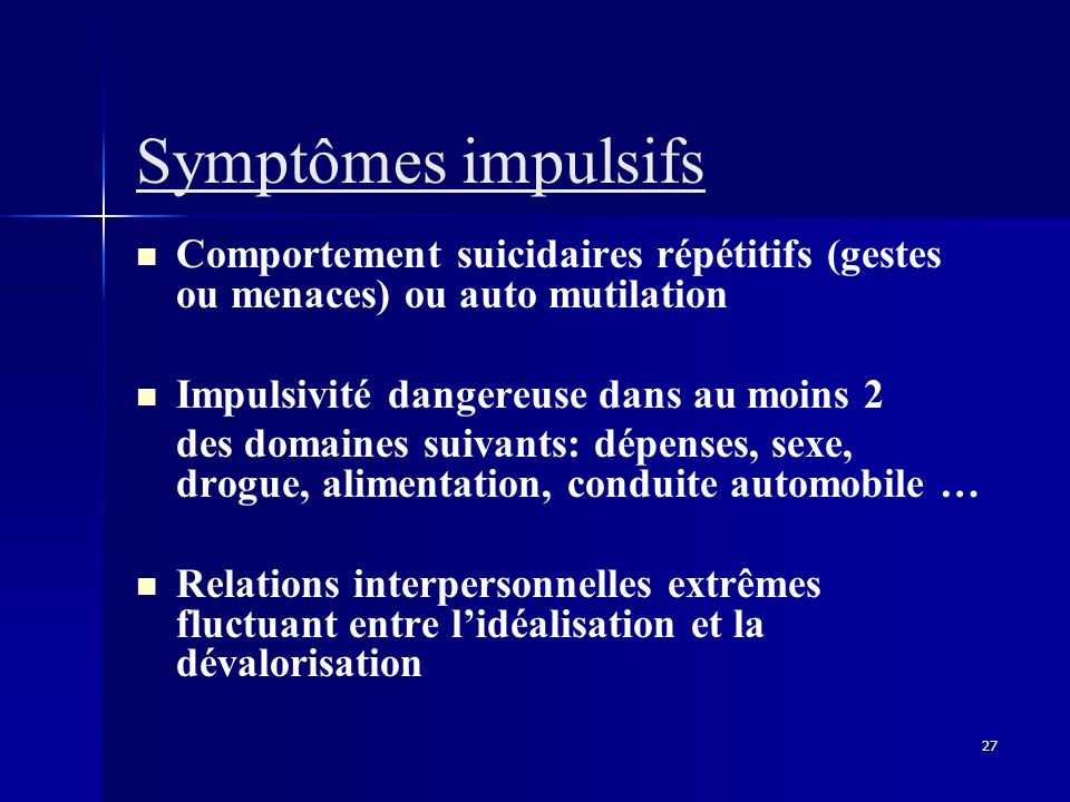 Symptômes impulsifs Comportement suicidaires répétitifs (gestes ou menaces) ou auto mutilation. Impulsivité dangereuse dans au moins 2.