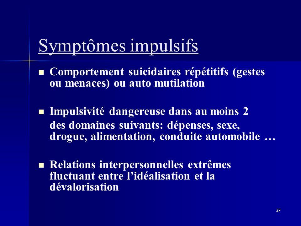 Symptômes impulsifsComportement suicidaires répétitifs (gestes ou menaces) ou auto mutilation. Impulsivité dangereuse dans au moins 2.