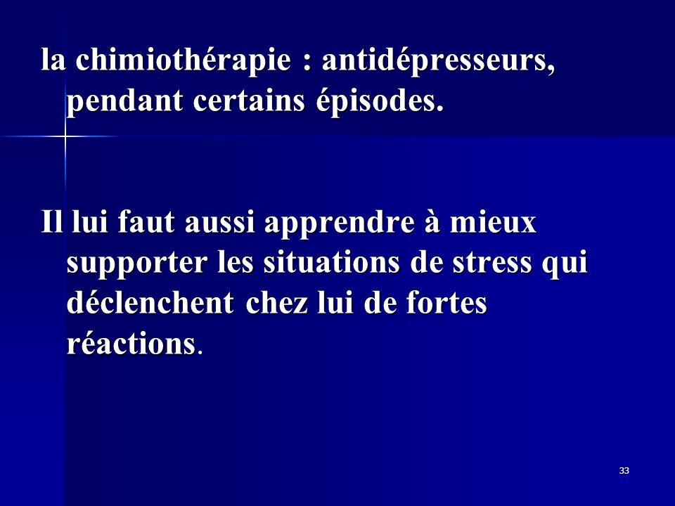 la chimiothérapie : antidépresseurs, pendant certains épisodes.