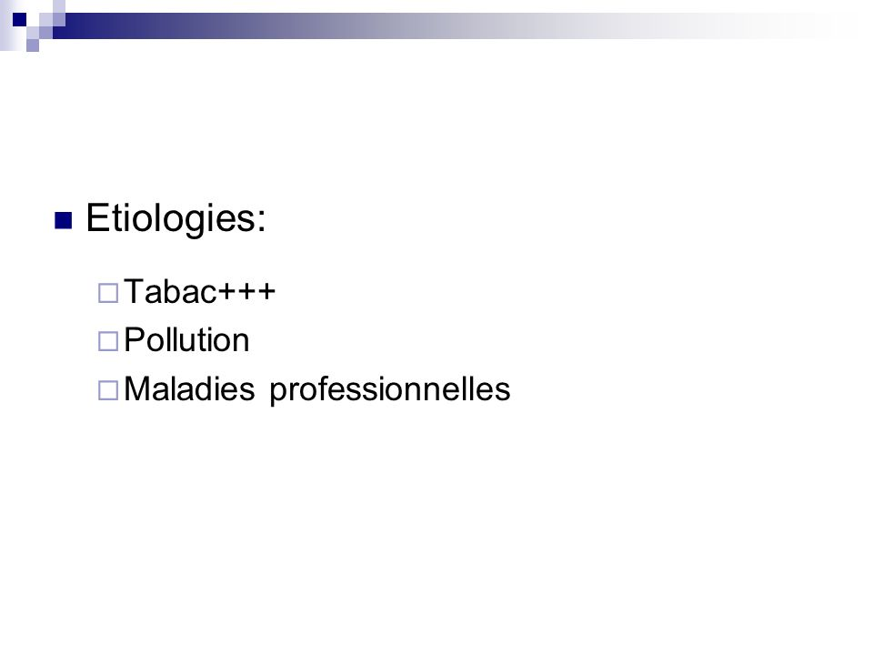 Etiologies: Tabac+++ Pollution Maladies professionnelles