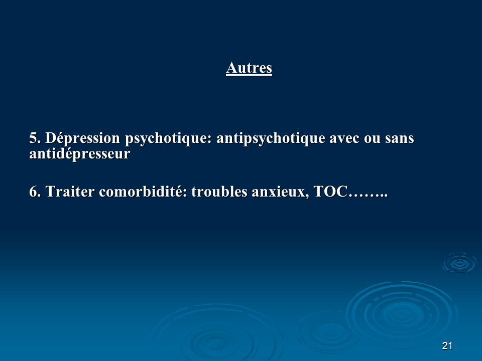 Autres 5. Dépression psychotique: antipsychotique avec ou sans antidépresseur.
