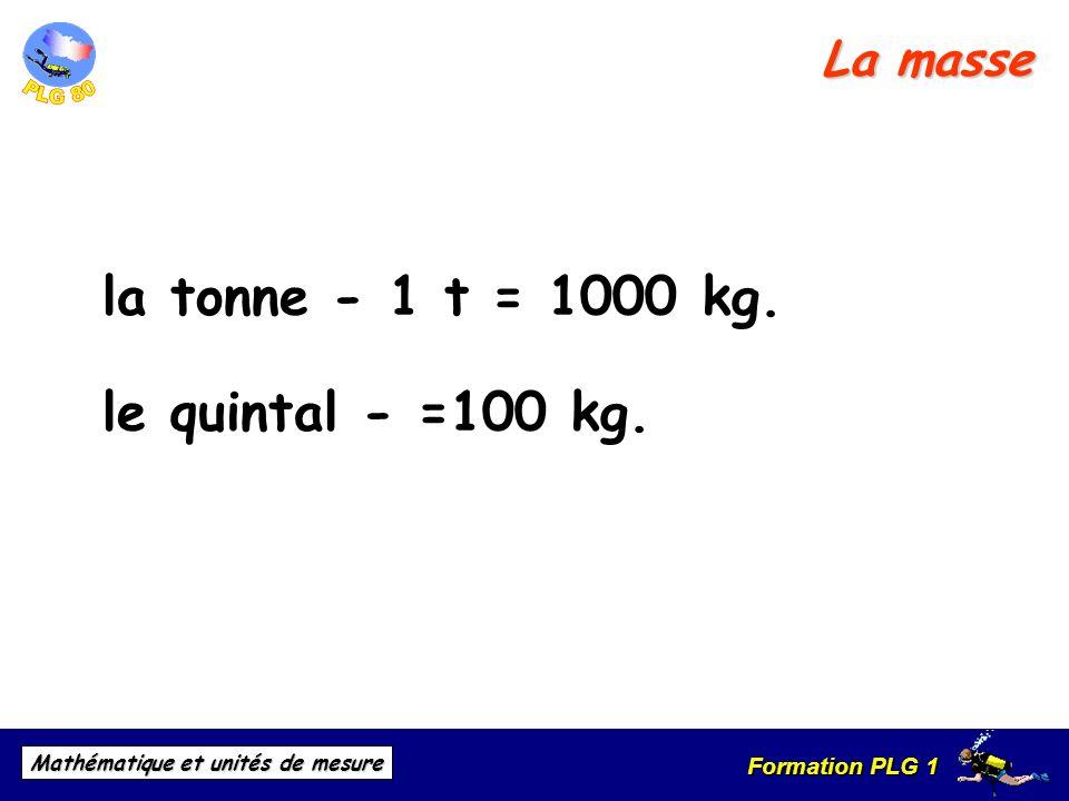La masse la tonne - 1 t = 1000 kg. le quintal - =100 kg.