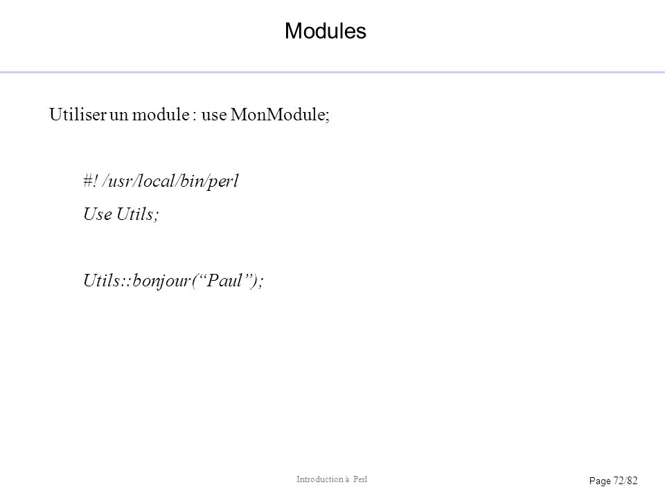 Modules Utiliser un module : use MonModule; #! /usr/local/bin/perl