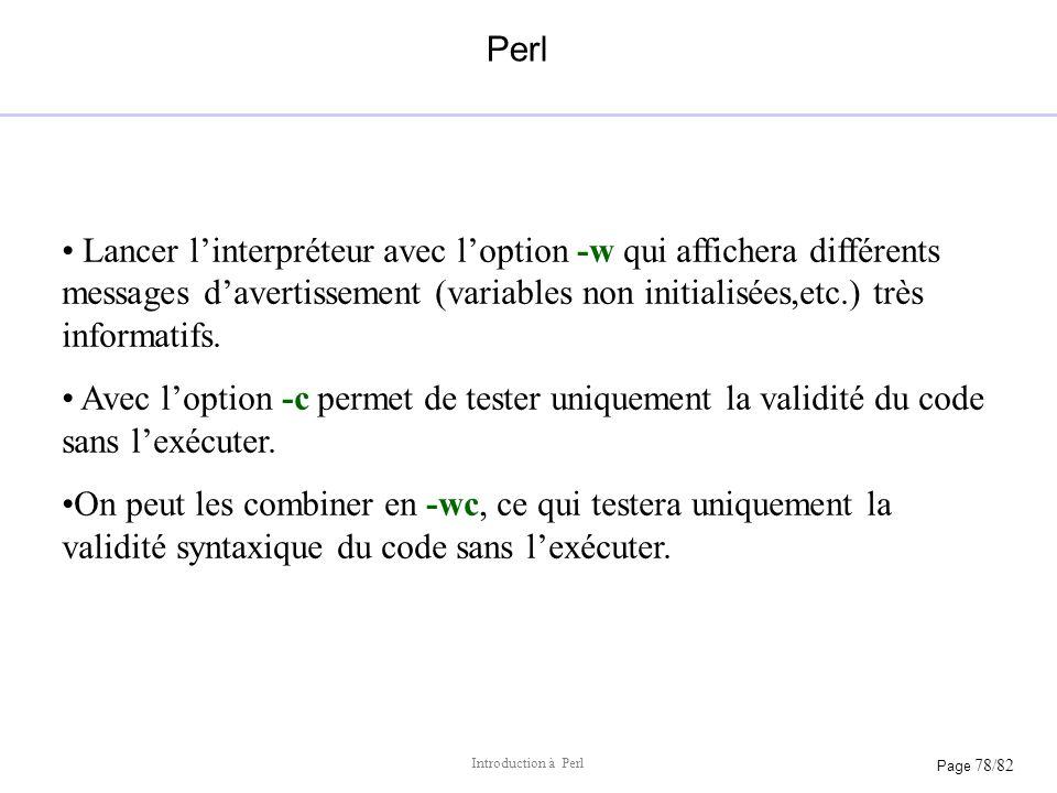 Perl Lancer l'interpréteur avec l'option -w qui affichera différents messages d'avertissement (variables non initialisées,etc.) très informatifs.