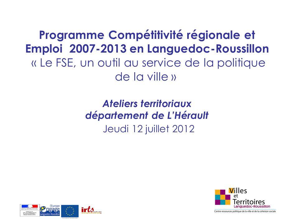 Programme Compétitivité régionale et Emploi 2007-2013 en Languedoc-Roussillon « Le FSE, un outil au service de la politique de la ville » Ateliers territoriaux département de L'Hérault Jeudi 12 juillet 2012