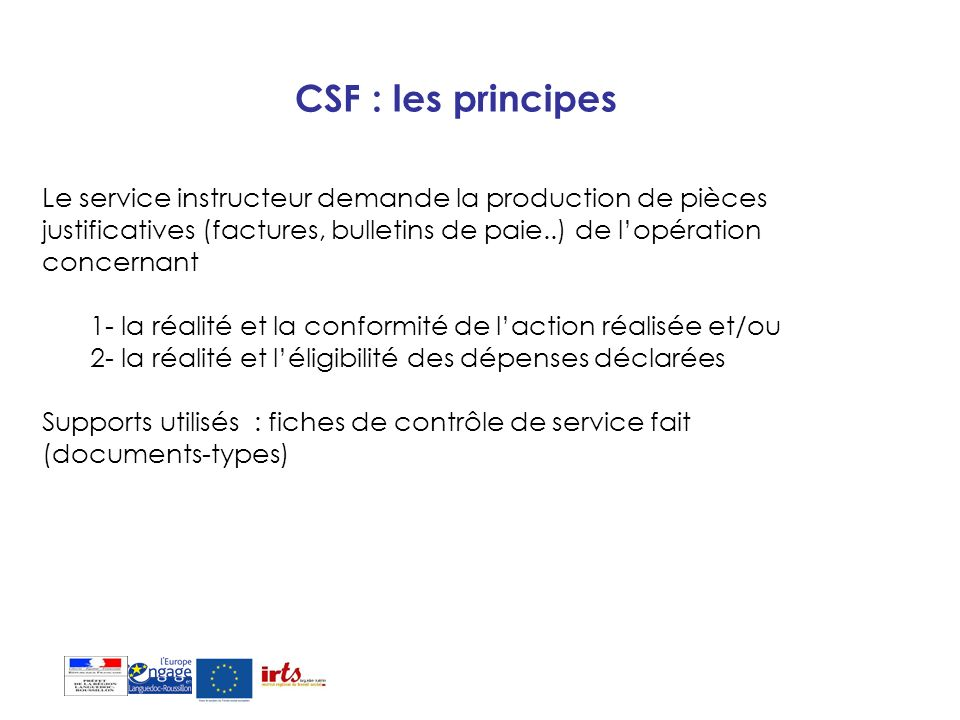 CSF : les principes Le service instructeur demande la production de pièces justificatives (factures, bulletins de paie..) de l'opération concernant.