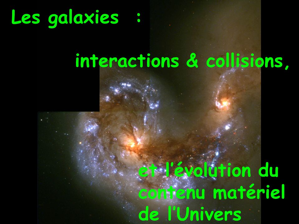 Les galaxies : interactions & collisions, et l'évolution du contenu matériel de l'Univers