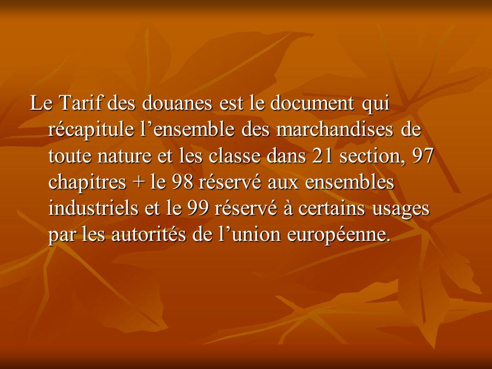 Le Tarif des douanes est le document qui récapitule l'ensemble des marchandises de toute nature et les classe dans 21 section, 97 chapitres + le 98 réservé aux ensembles industriels et le 99 réservé à certains usages par les autorités de l'union européenne.