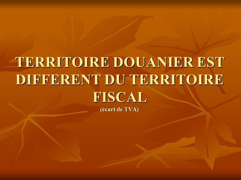 TERRITOIRE DOUANIER EST DIFFERENT DU TERRITOIRE FISCAL (écart de TVA)