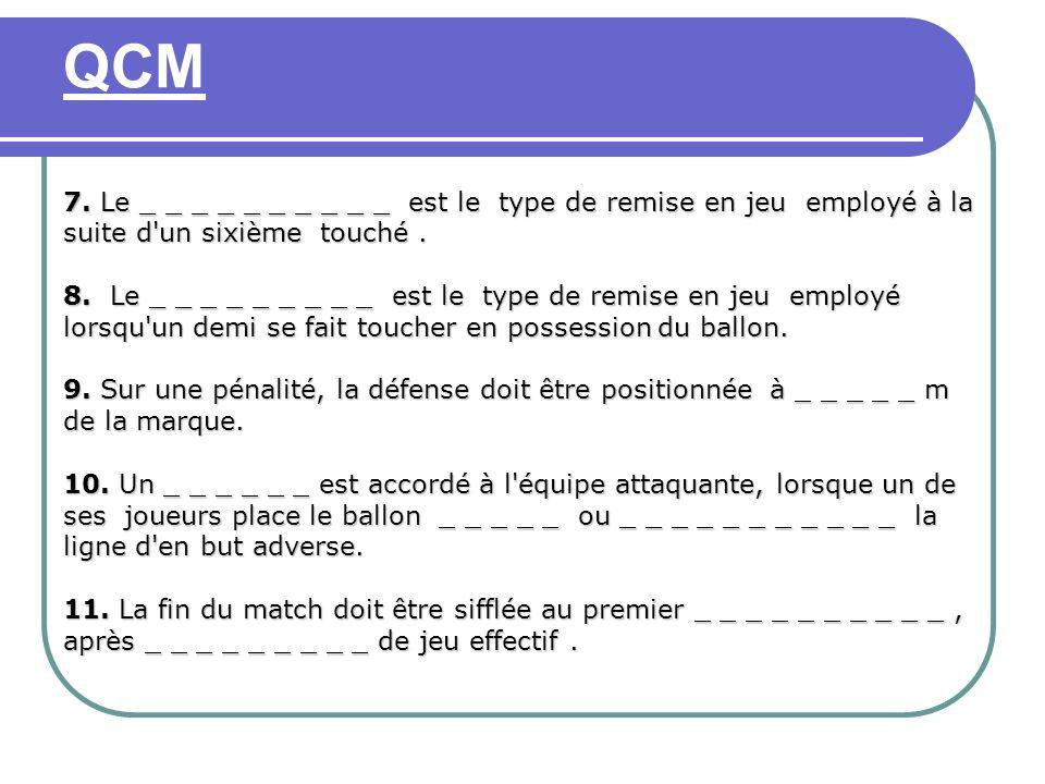 QCM 7. Le _ _ _ _ _ _ _ _ _ _ est le type de remise en jeu employé à la suite d un sixième touché .