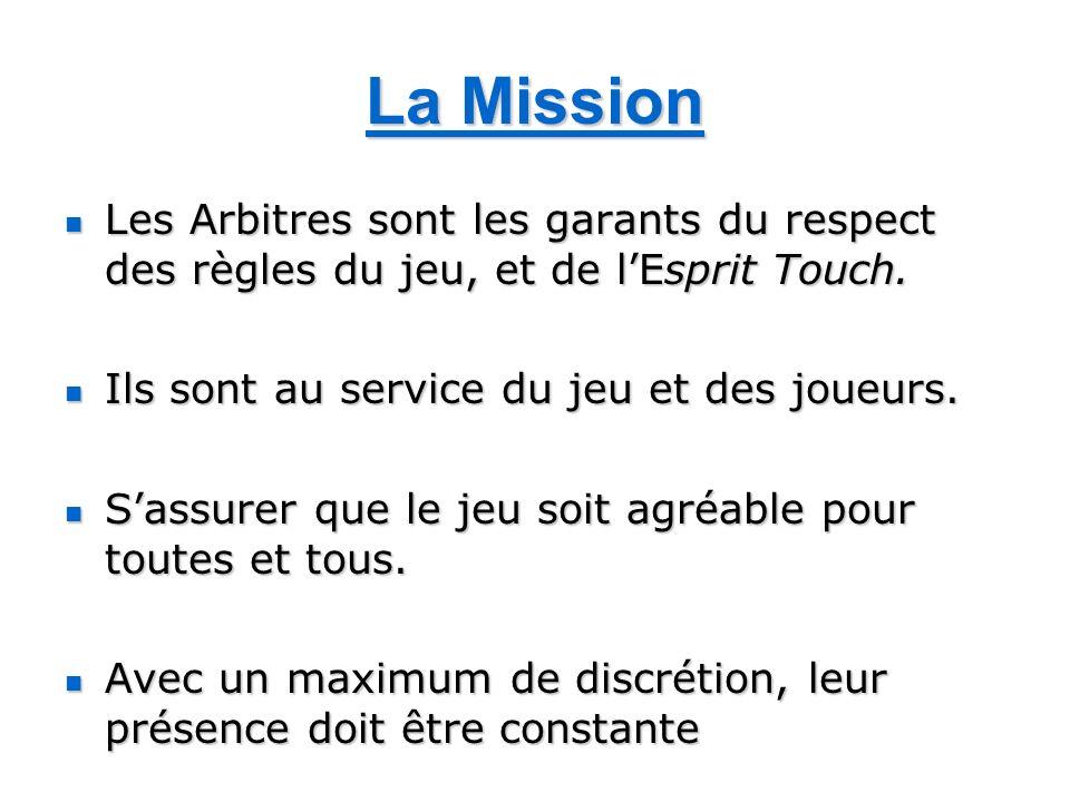 La Mission Les Arbitres sont les garants du respect des règles du jeu, et de l'Esprit Touch. Ils sont au service du jeu et des joueurs.