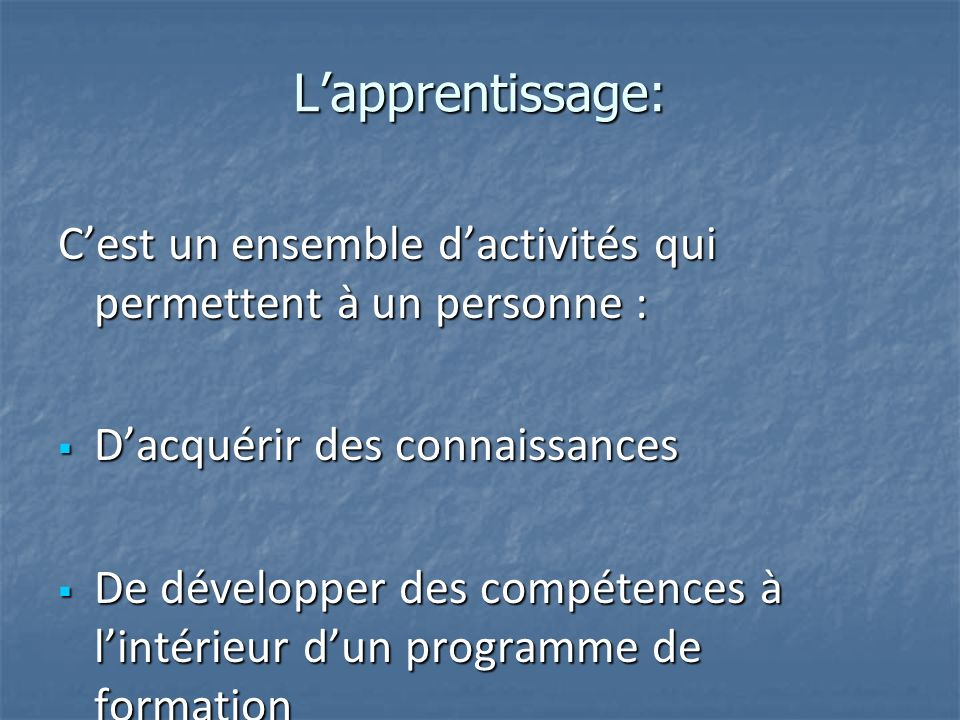 L'apprentissage: C'est un ensemble d'activités qui permettent à un personne : D'acquérir des connaissances.