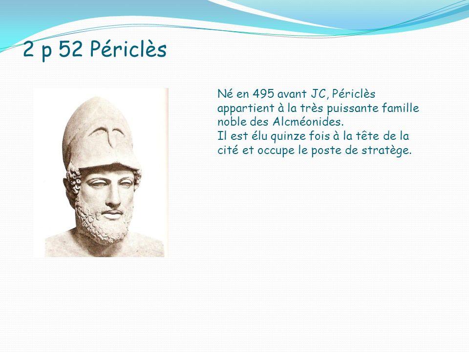 2 p 52 Périclès Né en 495 avant JC, Périclès appartient à la très puissante famille noble des Alcméonides.