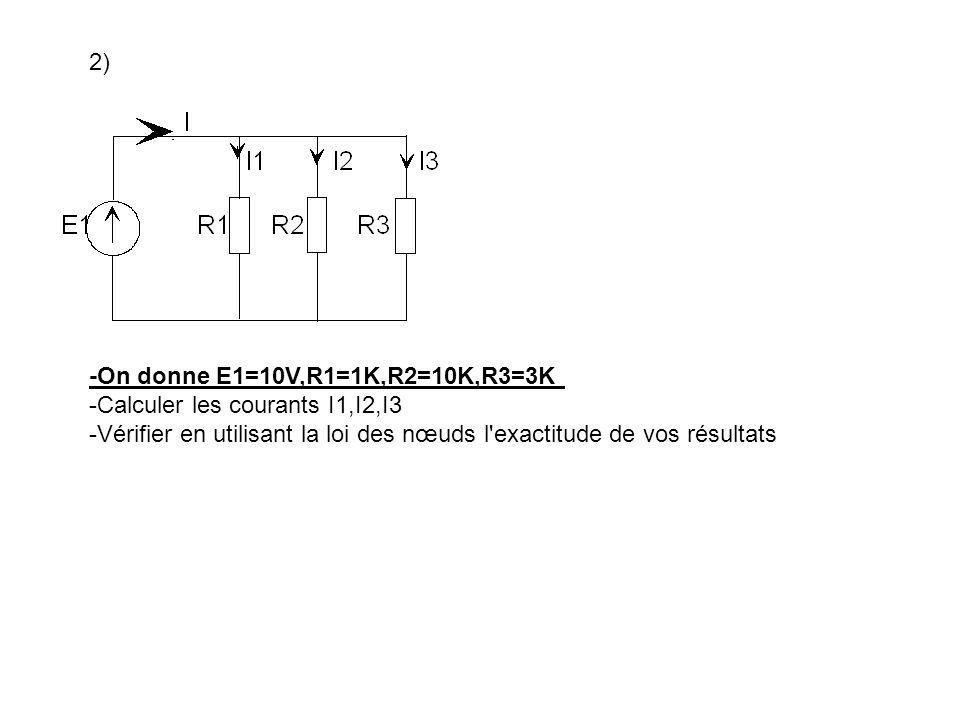 2)-On donne E1=10V,R1=1K,R2=10K,R3=3K.-Calculer les courants I1,I2,I3.