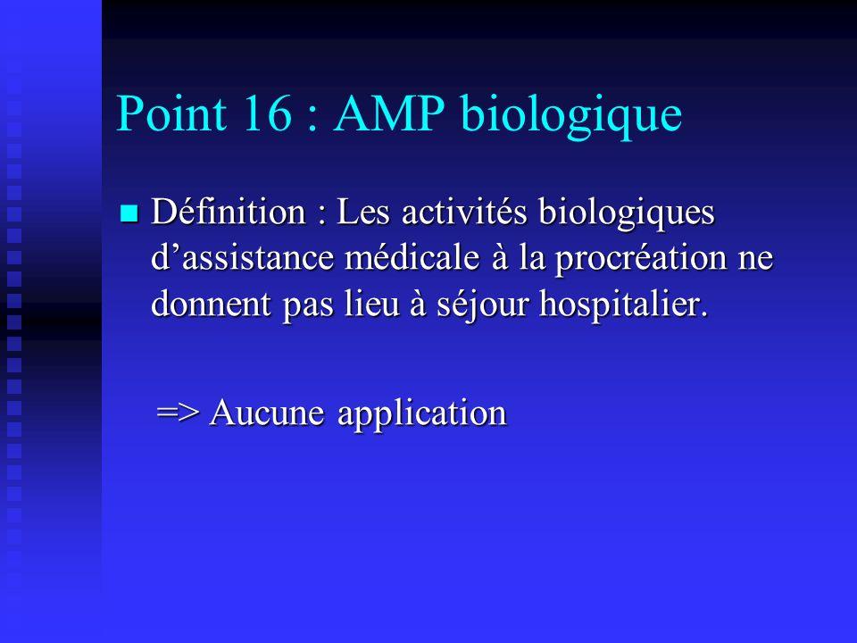 Point 16 : AMP biologiqueDéfinition : Les activités biologiques d'assistance médicale à la procréation ne donnent pas lieu à séjour hospitalier.