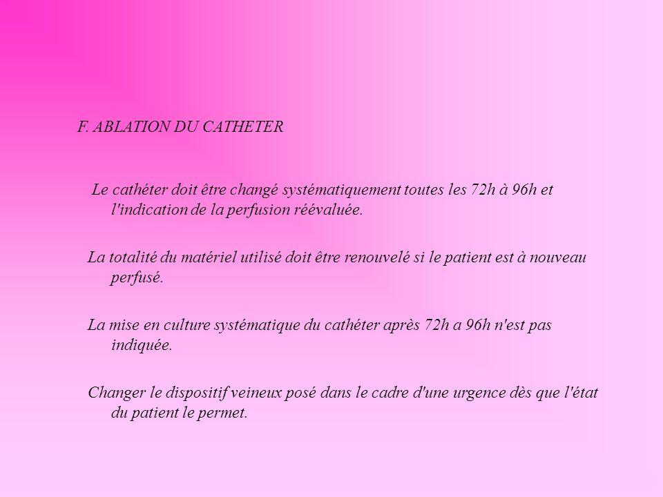 F. ABLATION DU CATHETER Le cathéter doit être changé systématiquement toutes les 72h à 96h et l indication de la perfusion réévaluée.