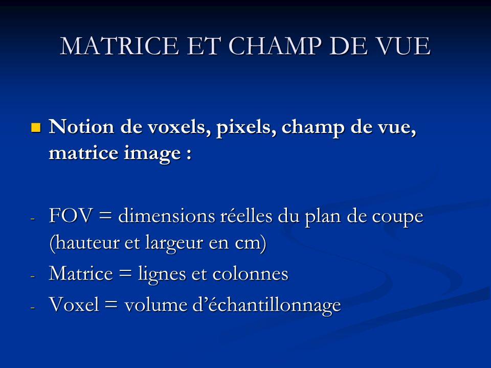 MATRICE ET CHAMP DE VUE Notion de voxels, pixels, champ de vue, matrice image : FOV = dimensions réelles du plan de coupe (hauteur et largeur en cm)