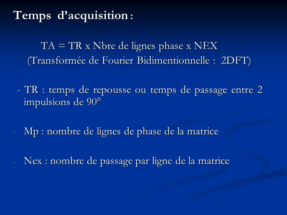 Temps d'acquisition : TA = TR x Nbre de lignes phase x NEX