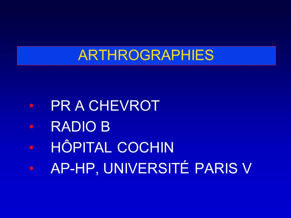 ARTHROGRAPHIES PR A CHEVROT RADIO B HÔPITAL COCHIN AP-HP, UNIVERSITÉ PARIS V