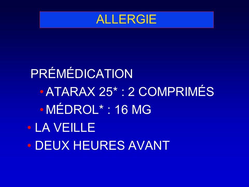 ALLERGIE PRÉMÉDICATION ATARAX 25* : 2 COMPRIMÉS MÉDROL* : 16 MG LA VEILLE DEUX HEURES AVANT