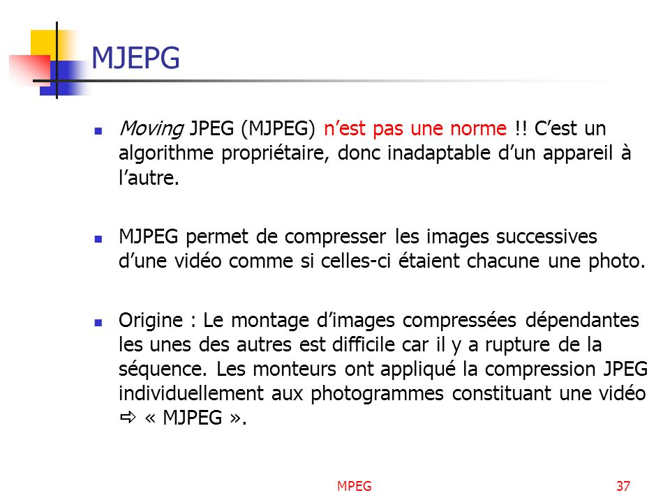 MJEPG Moving JPEG (MJPEG) n'est pas une norme !! C'est un algorithme propriétaire, donc inadaptable d'un appareil à l'autre.