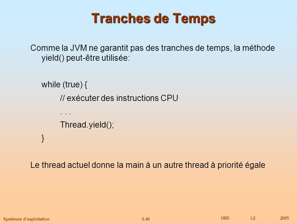 Tranches de Temps Comme la JVM ne garantit pas des tranches de temps, la méthode yield() peut-être utilisée: