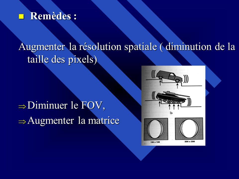Remèdes : Augmenter la résolution spatiale ( diminution de la taille des pixels) Diminuer le FOV, Augmenter la matrice.