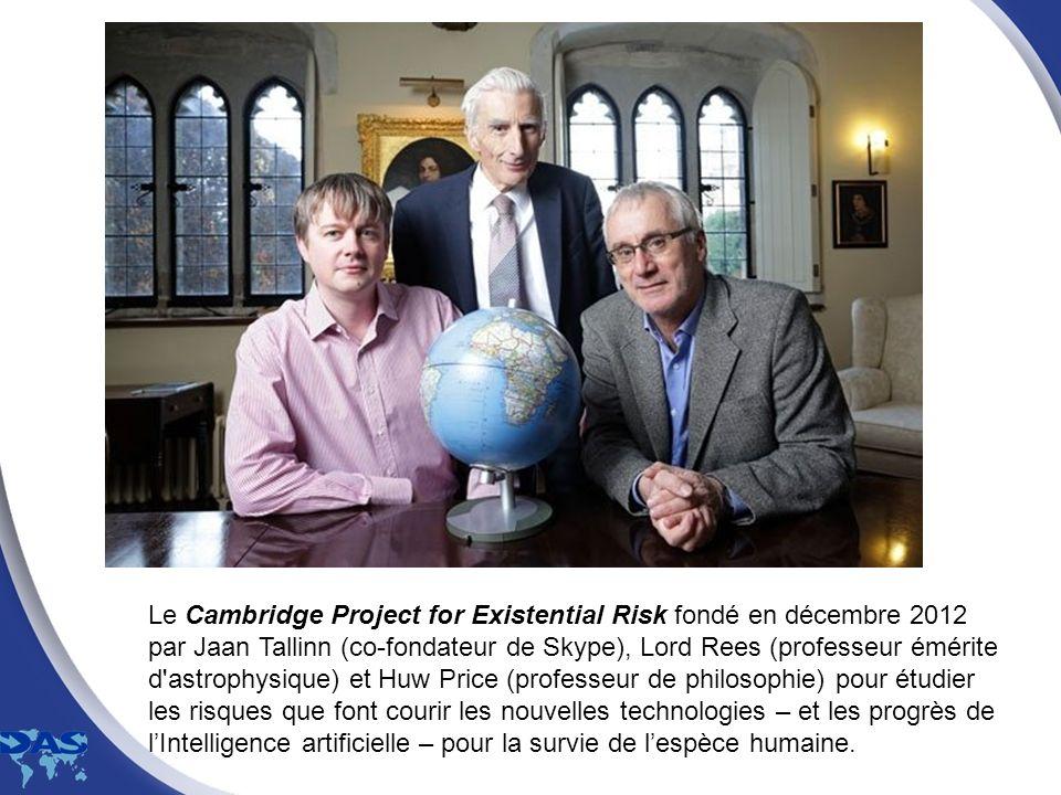 Le Cambridge Project for Existential Risk fondé en décembre 2012 par Jaan Tallinn (co-fondateur de Skype), Lord Rees (professeur émérite d astrophysique) et Huw Price (professeur de philosophie) pour étudier les risques que font courir les nouvelles technologies – et les progrès de l'Intelligence artificielle – pour la survie de l'espèce humaine.