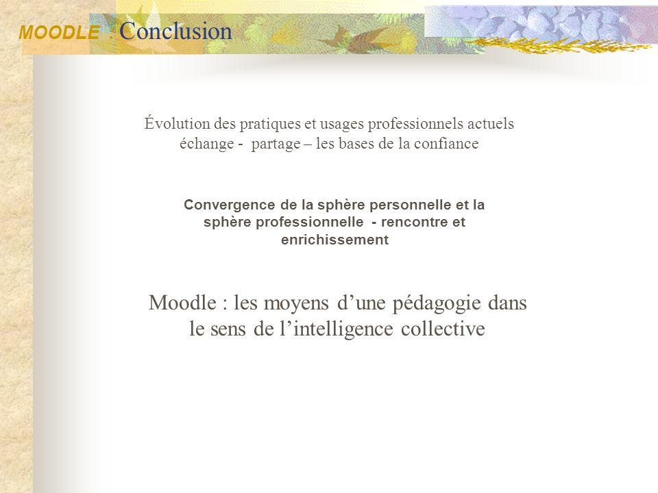 MOODLE : Conclusion Évolution des pratiques et usages professionnels actuels échange - partage – les bases de la confiance.