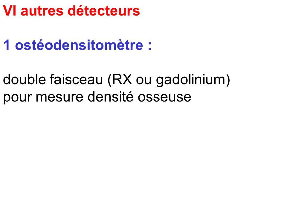 VI autres détecteurs1 ostéodensitomètre : double faisceau (RX ou gadolinium) pour mesure densité osseuse.