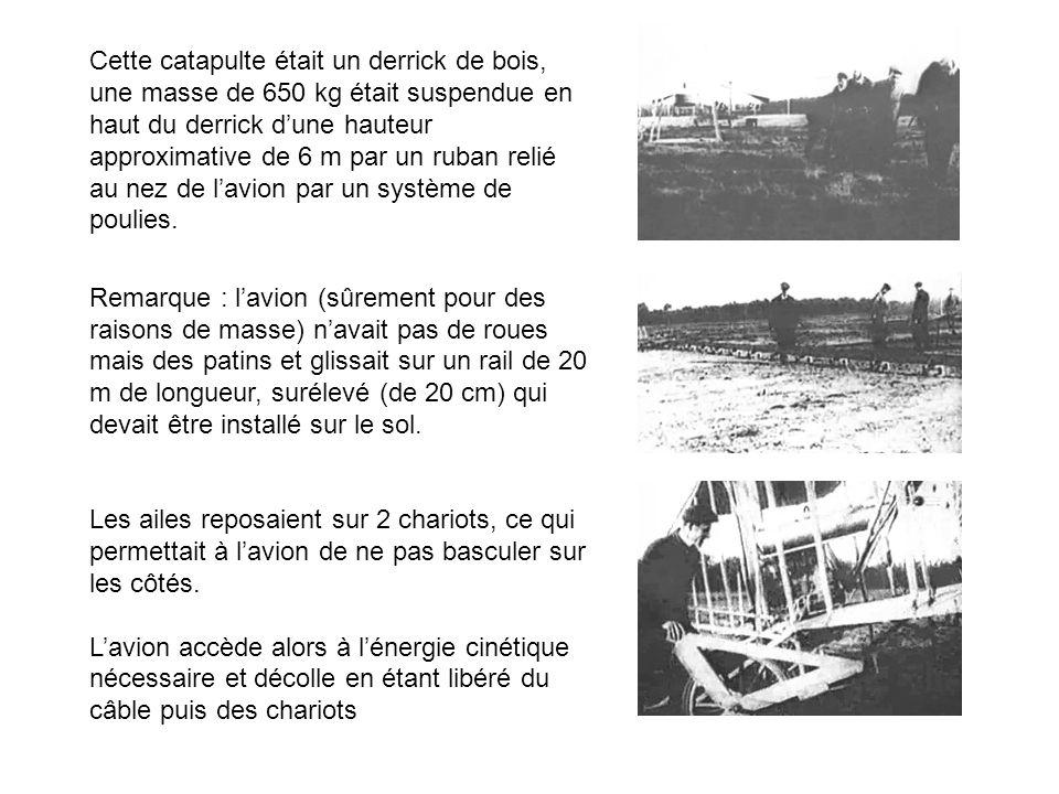 Cette catapulte était un derrick de bois, une masse de 650 kg était suspendue en haut du derrick d'une hauteur approximative de 6 m par un ruban relié au nez de l'avion par un système de poulies.