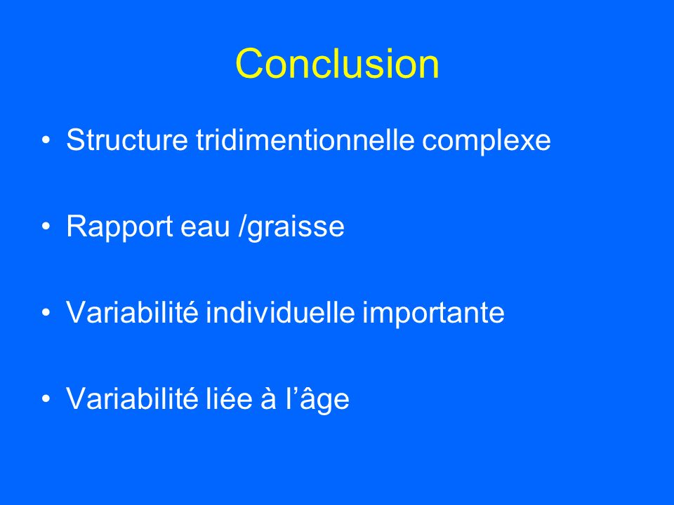 Conclusion Structure tridimentionnelle complexe Rapport eau /graisse