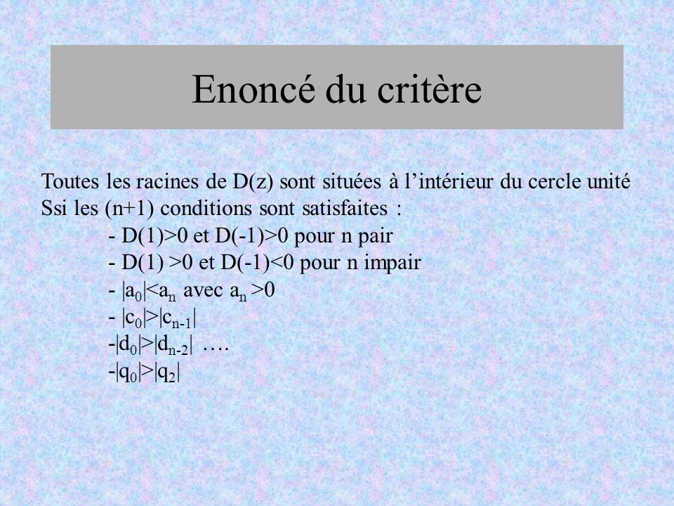 Enoncé du critère Toutes les racines de D(z) sont situées à l'intérieur du cercle unité. Ssi les (n+1) conditions sont satisfaites :