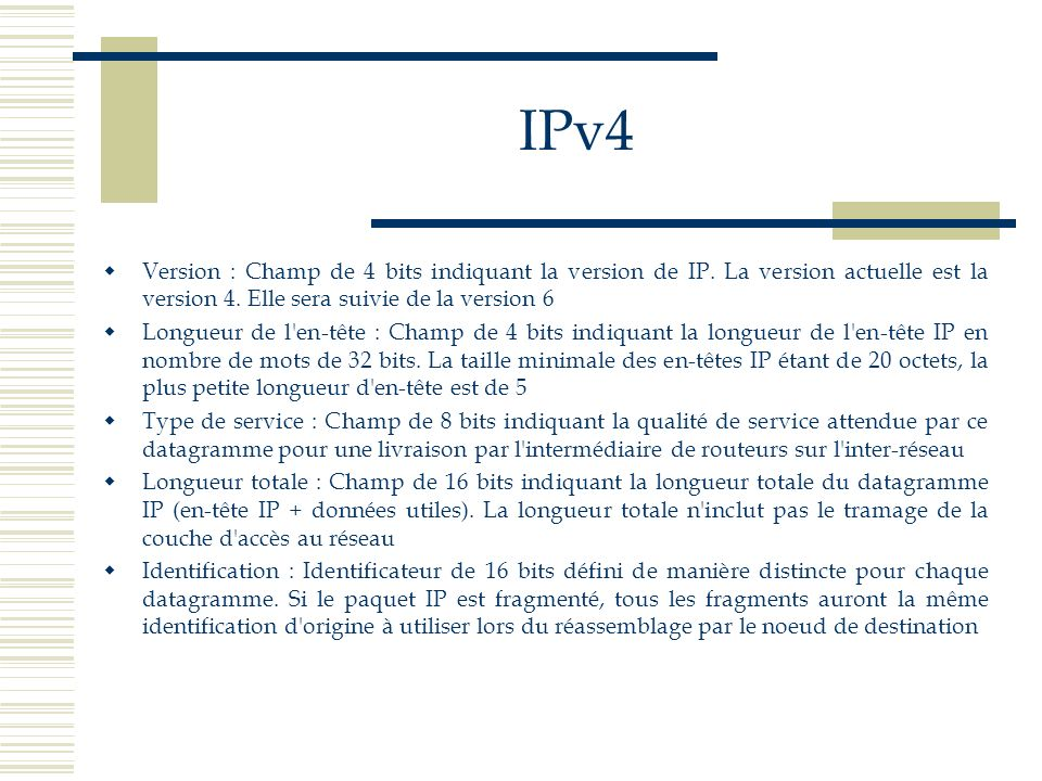 IPv4 Version : Champ de 4 bits indiquant la version de IP. La version actuelle est la version 4. Elle sera suivie de la version 6.