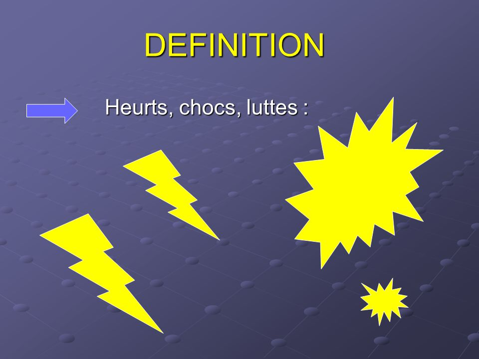 DEFINITION Heurts, chocs, luttes :