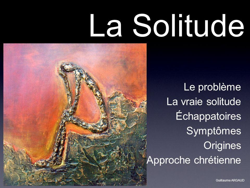 La Solitude Le problème La vraie solitude Échappatoires Symptômes