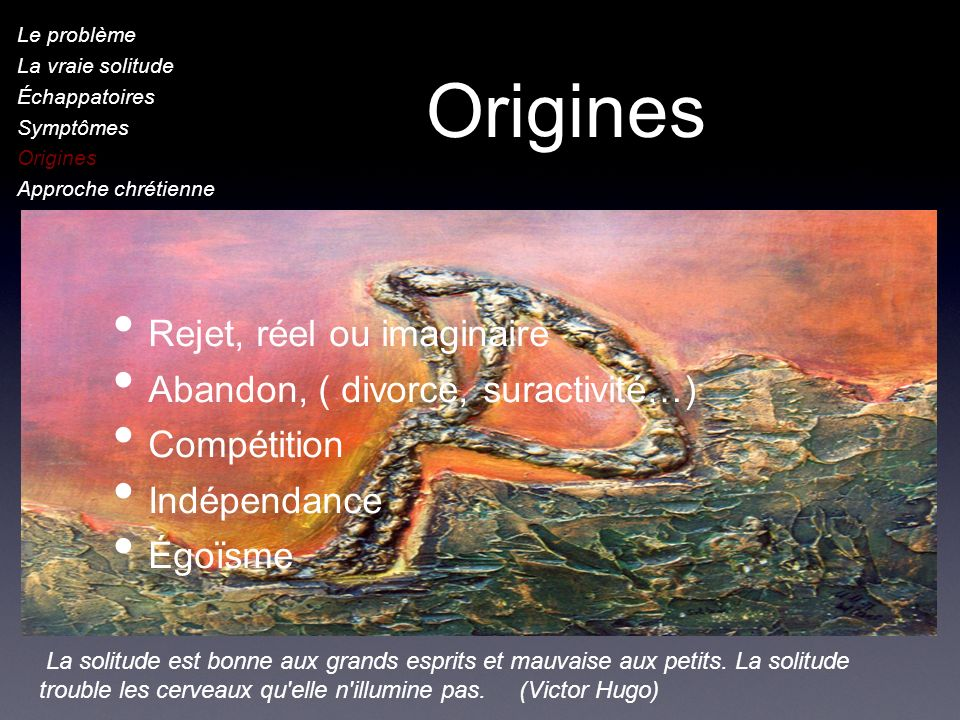 Origines Rejet, réel ou imaginaire Abandon, ( divorce, suractivité…)