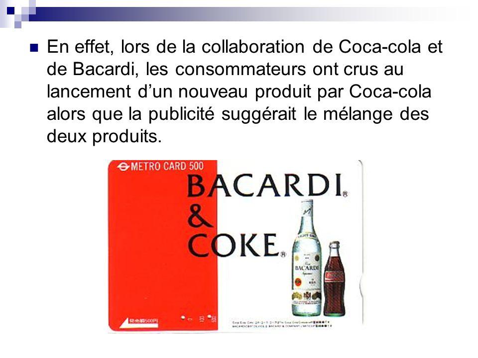 En effet, lors de la collaboration de Coca-cola et de Bacardi, les consommateurs ont crus au lancement d'un nouveau produit par Coca-cola alors que la publicité suggérait le mélange des deux produits.