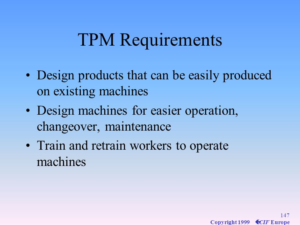 TPM Requirements Design products that can be easily produced on existing machines. Design machines for easier operation, changeover, maintenance.