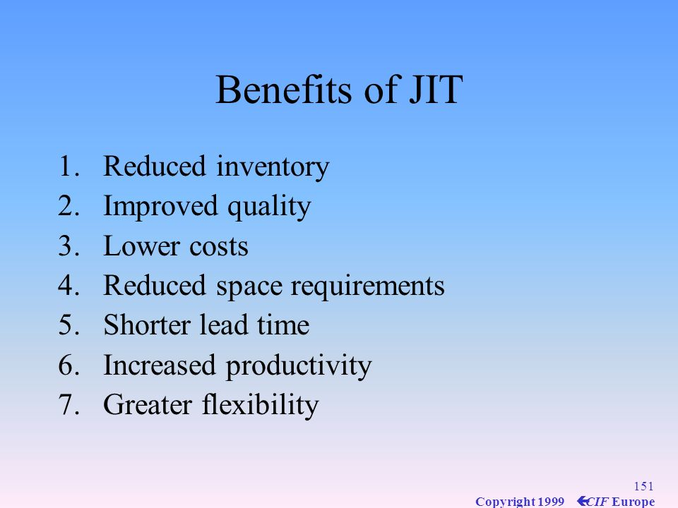Benefits of JIT Reduced inventory Improved quality Lower costs